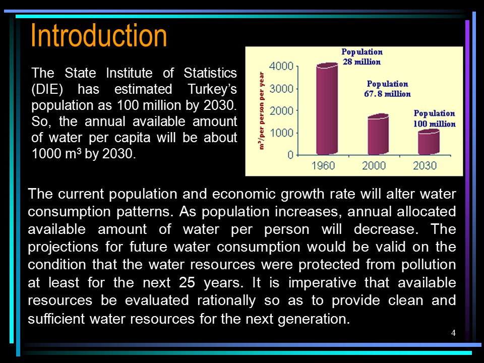 4 Introduction The State Institute of Statistics (DIE) has estimated Turkey's population as 100 million by 2030. So, the annual available amount of wa