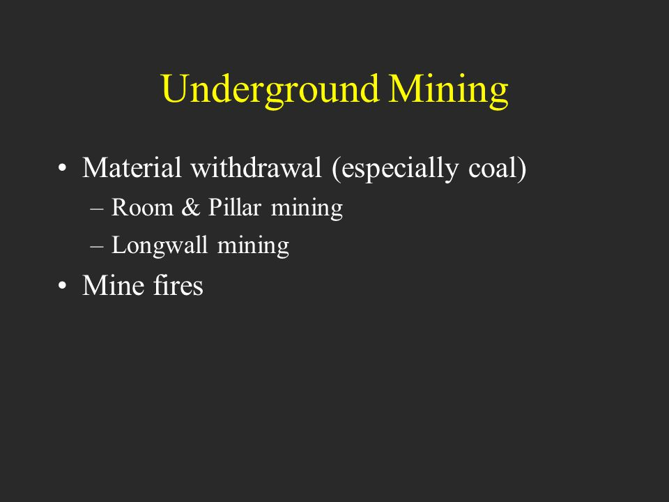 Underground Mining Material withdrawal (especially coal) –Room & Pillar mining –Longwall mining Mine fires