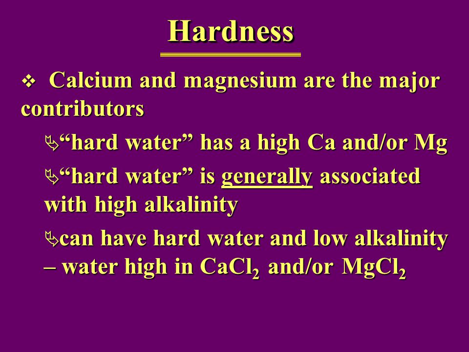  Calcium and magnesium are the major contributors  hard water has a high Ca and/or Mg  hard water is generally associated with high alkalinity  can have hard water and low alkalinity – water high in CaCl 2 and/or MgCl 2 HardnessHardness