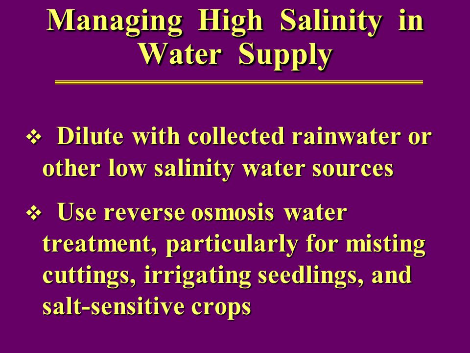 Managing High Salinity in Water Supply  Dilute with collected rainwater or other low salinity water sources  Use reverse osmosis water treatment, particularly for misting cuttings, irrigating seedlings, and salt-sensitive crops