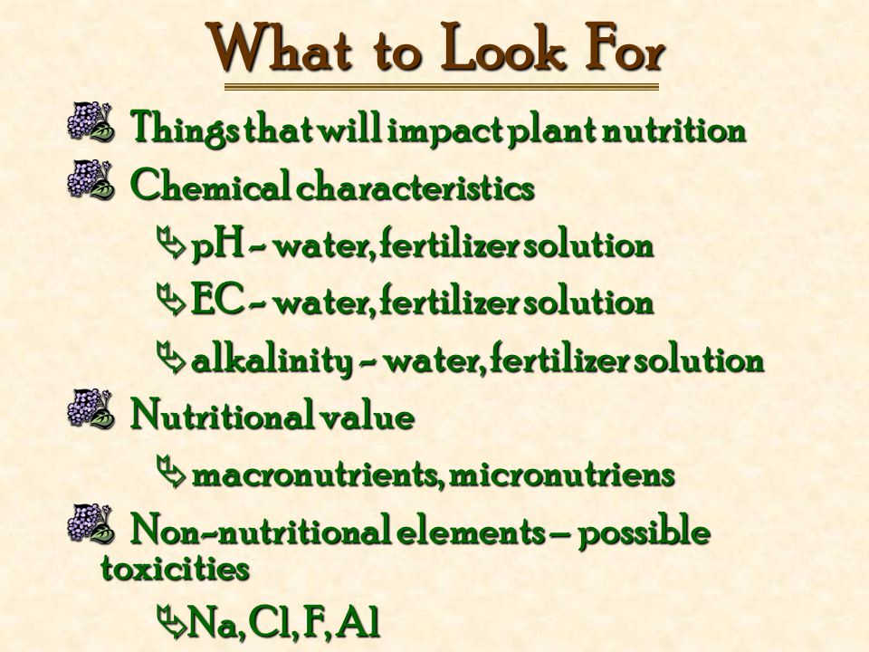 What to Look For Things that will impact plant nutrition Things that will impact plant nutrition Chemical characteristics Chemical characteristics  pH - water, fertilizer solution  EC - water, fertilizer solution  alkalinity - water, fertilizer solution Nutritional value Nutritional value  macronutrients, micronutriens Non-nutritional elements – possible toxicities Non-nutritional elements – possible toxicities  Na, Cl, F, Al
