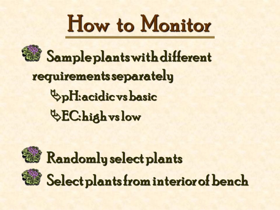 How to Monitor Sample plants with different requirements separately Sample plants with different requirements separately  pH: acidic vs basic  EC: high vs low Randomly select plants Randomly select plants Select plants from interior of bench Select plants from interior of bench
