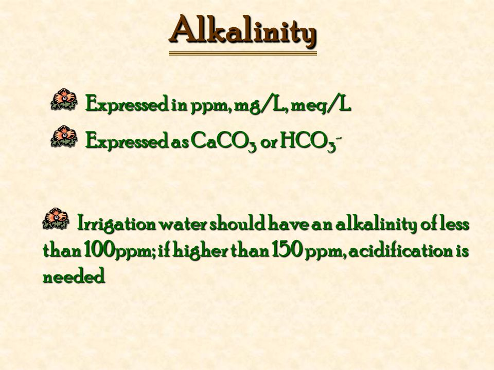 Expressed in ppm, mg/L, meq/L Expressed in ppm, mg/L, meq/L Expressed as CaCO 3 or HCO 3 - Expressed as CaCO 3 or HCO 3 - AlkalinityAlkalinity Irrigation water should have an alkalinity of less than 100ppm; if higher than 150 ppm, acidification is needed Irrigation water should have an alkalinity of less than 100ppm; if higher than 150 ppm, acidification is needed