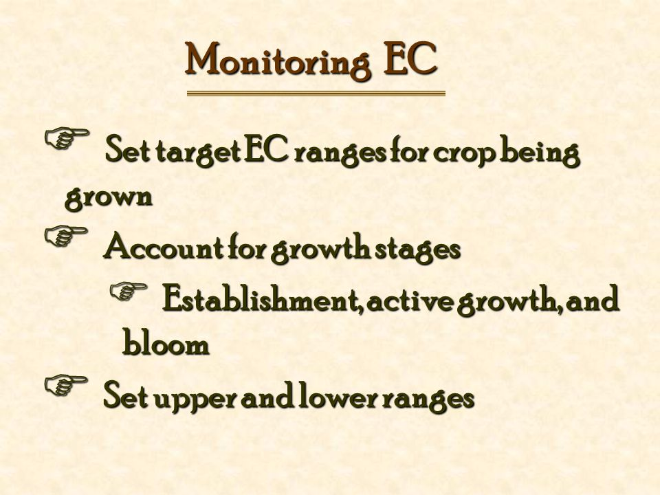 Monitoring EC  Set target EC ranges for crop being grown  Account for growth stages  Establishment, active growth, and bloom  Set upper and lower ranges