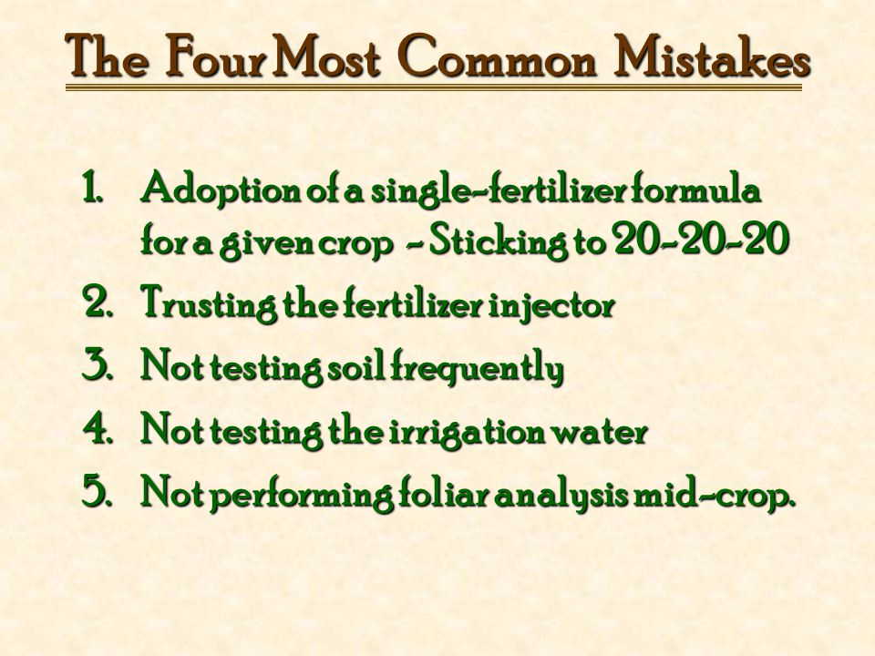 The Four Most Common Mistakes 1.Adoption of a single-fertilizer formula for a given crop - Sticking to 20-20-20 2.Trusting the fertilizer injector 3.Not testing soil frequently 4.Not testing the irrigation water 5.Not performing foliar analysis mid-crop.