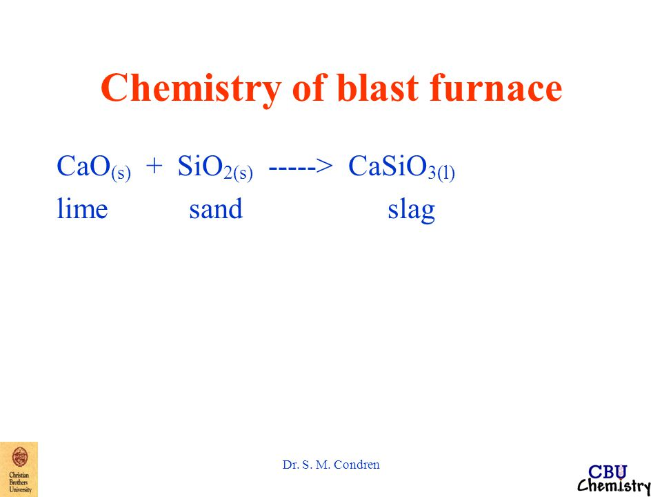 Dr. S. M. Condren Chemistry of blast furnace CaO (s) + SiO 2(s) -----> CaSiO 3(l) limesandslag