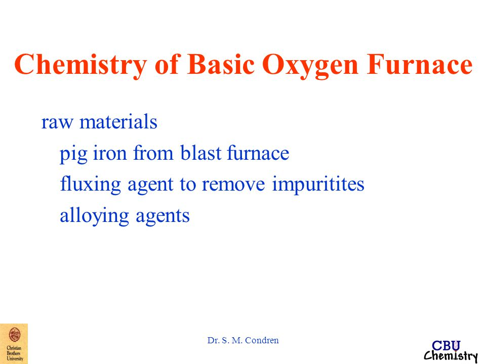 Dr. S. M. Condren Chemistry of Basic Oxygen Furnace raw materials pig iron from blast furnace fluxing agent to remove impuritites alloying agents