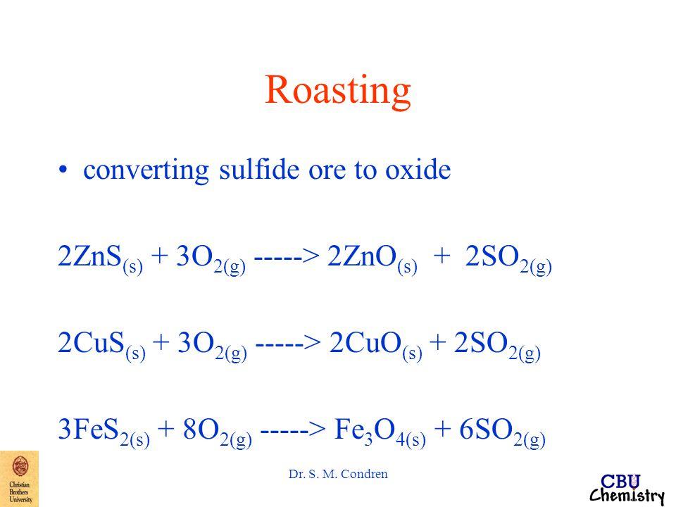 Dr. S. M. Condren Roasting converting sulfide ore to oxide 2ZnS (s) + 3O 2(g) -----> 2ZnO (s) + 2SO 2(g) 2CuS (s) + 3O 2(g) -----> 2CuO (s) + 2SO 2(g)