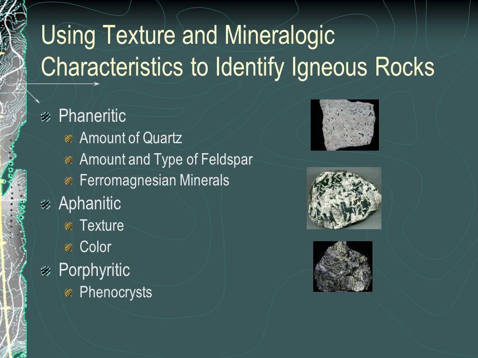 Using Texture and Mineralogic Characteristics to Identify Igneous Rocks Phaneritic Amount of Quartz Amount and Type of Feldspar Ferromagnesian Minerals Aphanitic Texture Color Porphyritic Phenocrysts