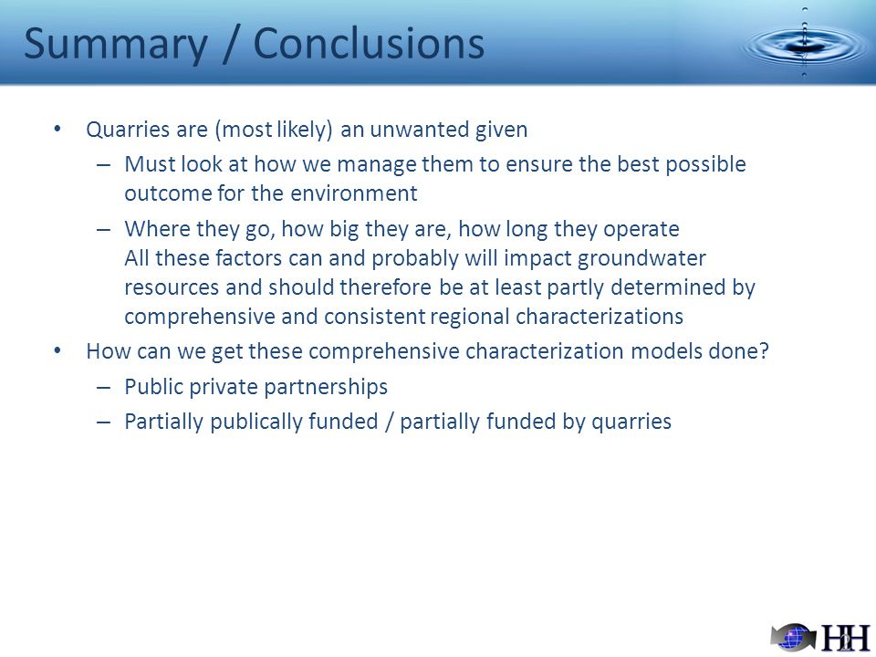 Summary / Conclusions Quarries are (most likely) an unwanted given – Must look at how we manage them to ensure the best possible outcome for the environment – Where they go, how big they are, how long they operate All these factors can and probably will impact groundwater resources and should therefore be at least partly determined by comprehensive and consistent regional characterizations How can we get these comprehensive characterization models done.