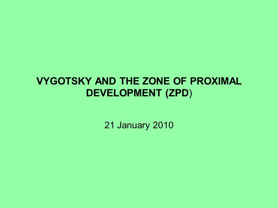 VYGOTSKY AND THE ZONE OF PROXIMAL DEVELOPMENT (ZPD) 21 January 2010