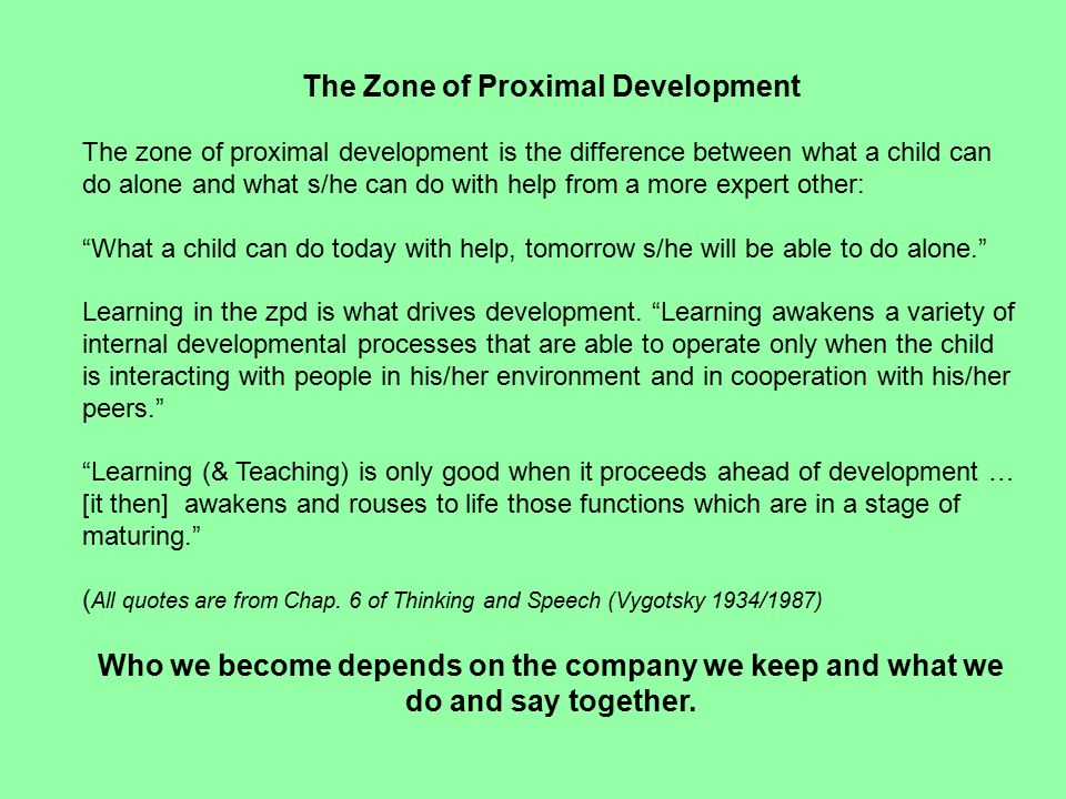 The Zone of Proximal Development The zone of proximal development is the difference between what a child can do alone and what s/he can do with help from a more expert other: What a child can do today with help, tomorrow s/he will be able to do alone. Learning in the zpd is what drives development.