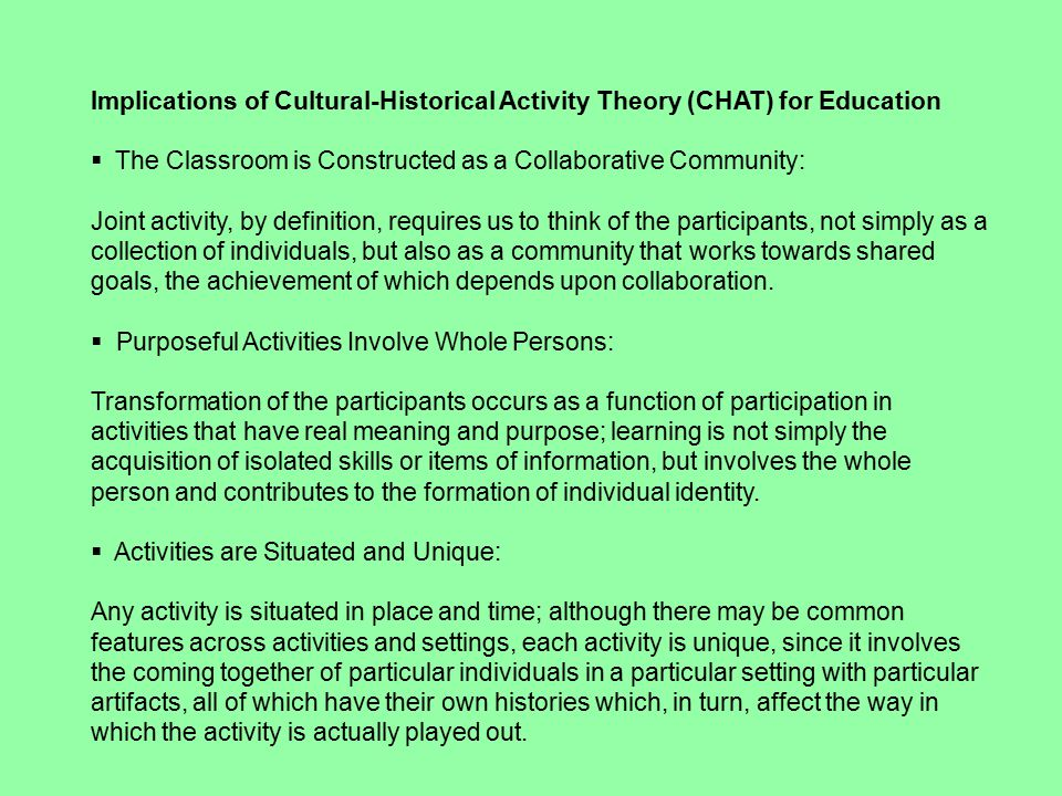 Implications of Cultural-Historical Activity Theory (CHAT) for Education  The Classroom is Constructed as a Collaborative Community: Joint activity, by definition, requires us to think of the participants, not simply as a collection of individuals, but also as a community that works towards shared goals, the achievement of which depends upon collaboration.