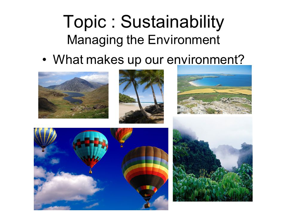 Topic : Sustainability Managing the Environment What makes up our environment?