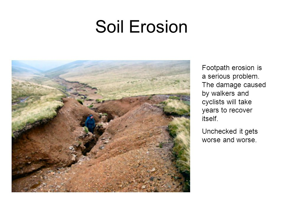 Soil Erosion Footpath erosion is a serious problem. The damage caused by walkers and cyclists will take years to recover itself. Unchecked it gets wor