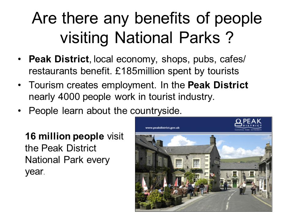 Are there any benefits of people visiting National Parks ? Peak District, local economy, shops, pubs, cafes/ restaurants benefit. £185million spent by