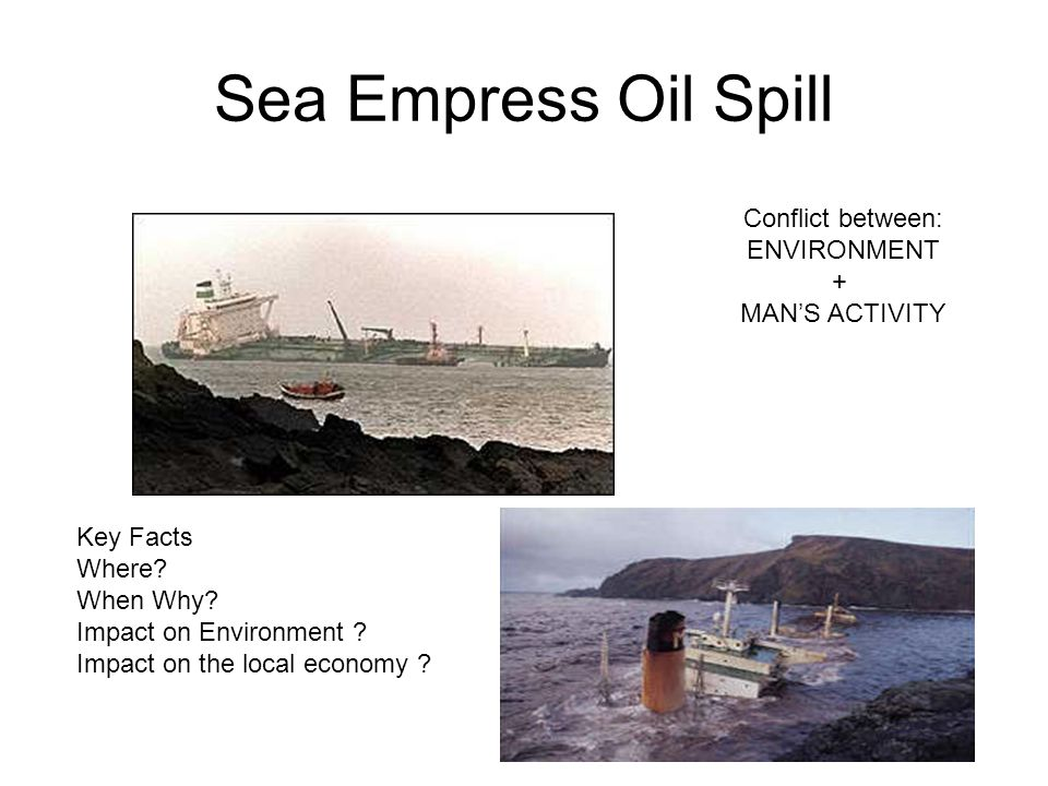 Sea Empress Oil Spill Key Facts Where? When Why? Impact on Environment ? Impact on the local economy ? Conflict between: ENVIRONMENT + MAN'S ACTIVITY