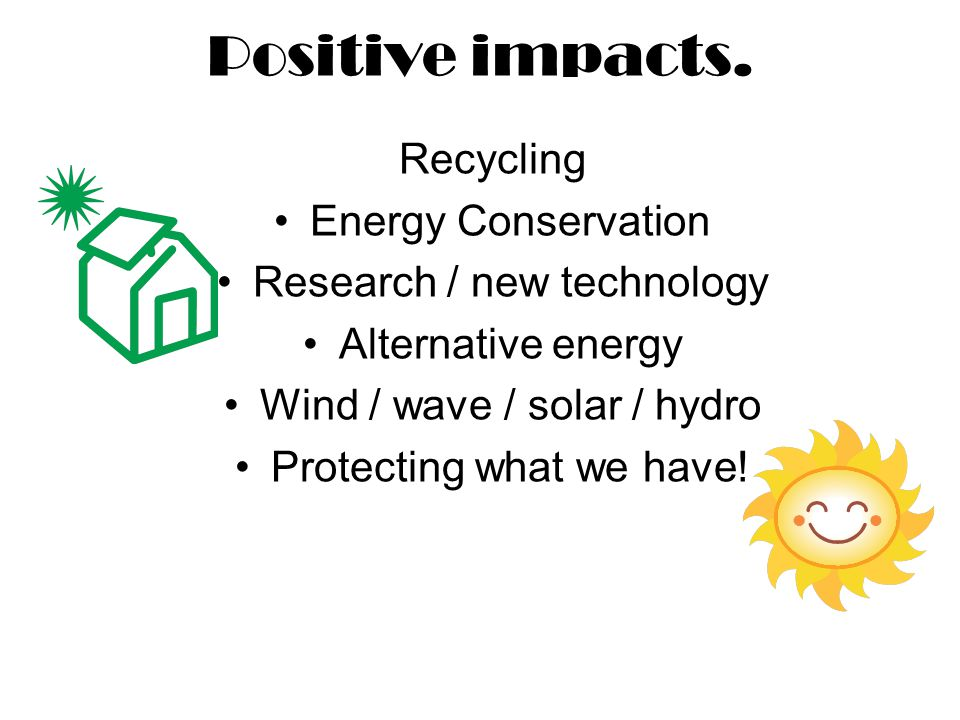 Positive impacts. Recycling Energy Conservation Research / new technology Alternative energy Wind / wave / solar / hydro Protecting what we have!