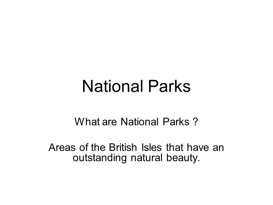National Parks What are National Parks ? Areas of the British Isles that have an outstanding natural beauty.