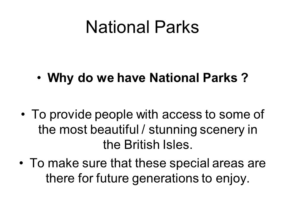 National Parks Why do we have National Parks ? To provide people with access to some of the most beautiful / stunning scenery in the British Isles. To