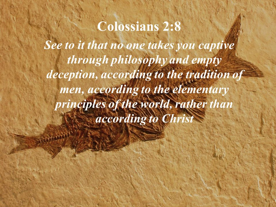 Colossians 2:8 See to it that no one takes you captive through philosophy and empty deception, according to the tradition of men, according to the elementary principles of the world, rather than according to Christ