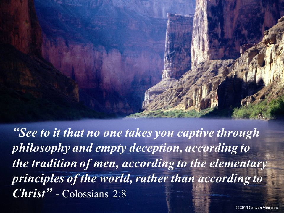 See to it that no one takes you captive through philosophy and empty deception, according to the tradition of men, according to the elementary principles of the world, rather than according to Christ - Colossians 2:8 © 2013 Canyon Ministries