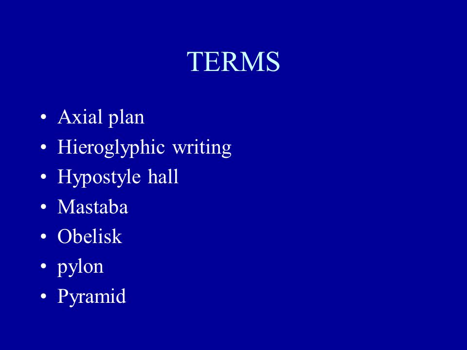 TERMS Axial plan Hieroglyphic writing Hypostyle hall Mastaba Obelisk pylon Pyramid