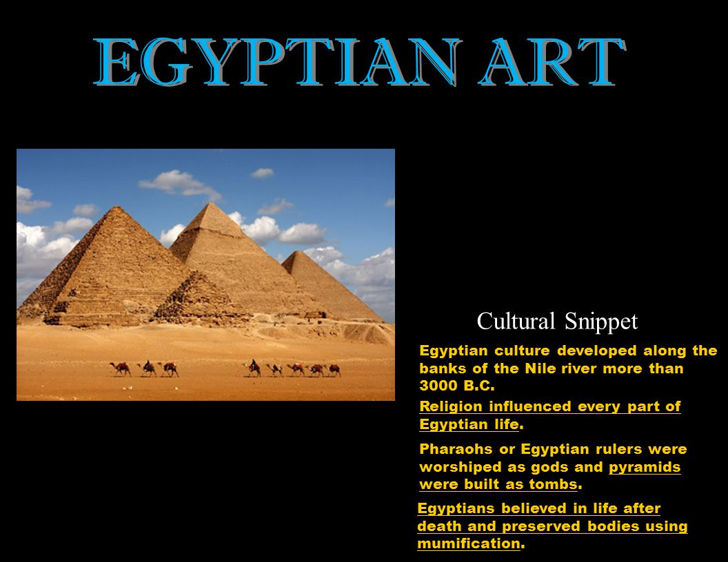 EGYPTIAN ART Egyptian culture developed along the banks of the Nile river more than 3000 B.C. Religion influenced every part of Egyptian life. Pharaoh