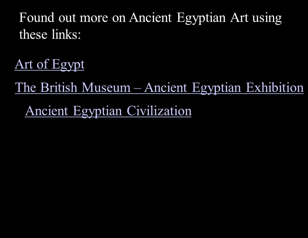 Art of Egypt Found out more on Ancient Egyptian Art using these links: The British Museum – Ancient Egyptian Exhibition Ancient Egyptian Civilization