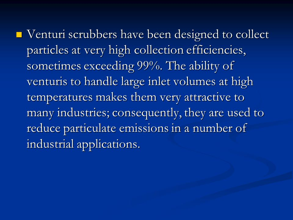 Venturi scrubbers have been designed to collect particles at very high collection efficiencies, sometimes exceeding 99%. The ability of venturis to ha