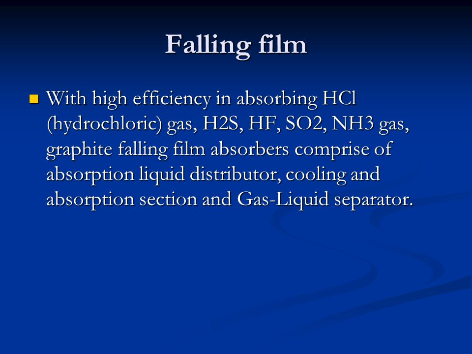 Falling film With high efficiency in absorbing HCl (hydrochloric) gas, H2S, HF, SO2, NH3 gas, graphite falling film absorbers comprise of absorption liquid distributor, cooling and absorption section and Gas-Liquid separator.