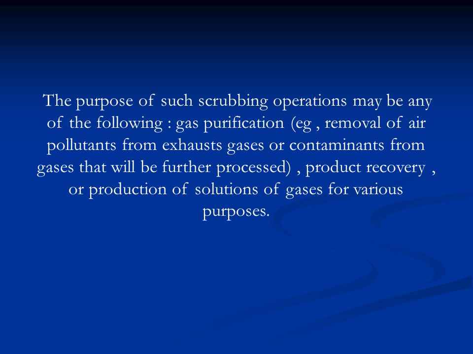 The purpose of such scrubbing operations may be any of the following : gas purification (eg, removal of air pollutants from exhausts gases or contaminants from gases that will be further processed), product recovery, or production of solutions of gases for various purposes.