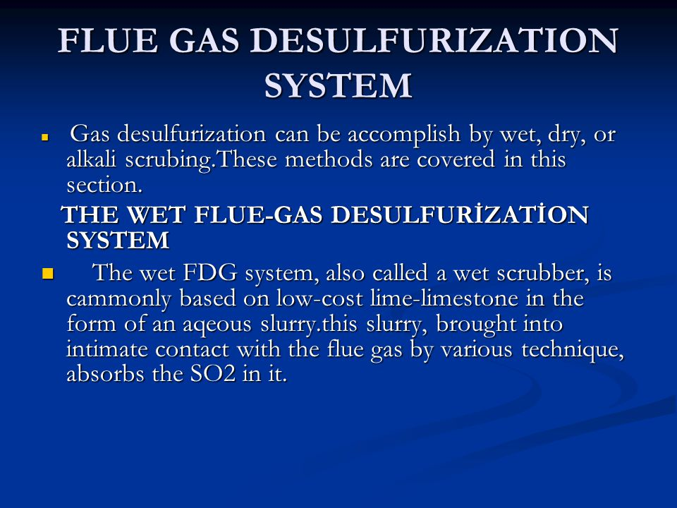 FLUE GAS DESULFURIZATION SYSTEM Gas desulfurization can be accomplish by wet, dry, or alkali scrubing.These methods are covered in this section. Gas d