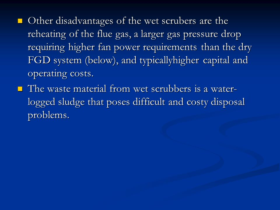 Other disadvantages of the wet scrubers are the reheating of the flue gas, a larger gas pressure drop requiring higher fan power requirements than the dry FGD system (below), and typicallyhigher capital and operating costs.