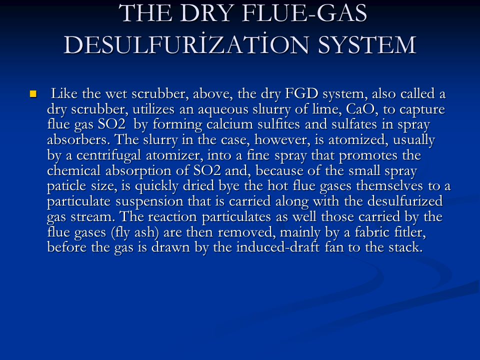 THE DRY FLUE-GAS DESULFURİZATİON SYSTEM THE DRY FLUE-GAS DESULFURİZATİON SYSTEM Like the wet scrubber, above, the dry FGD system, also called a dry scrubber, utilizes an aqueous slıurry of lime, CaO, to capture flue gas SO2 by forming calcium sulfites and sulfates in spray absorbers.