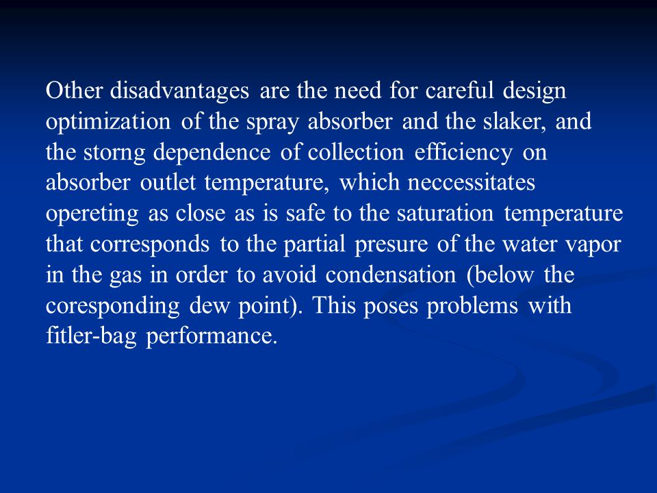 Other disadvantages are the need for careful design optimization of the spray absorber and the slaker, and the storng dependence of collection efficie