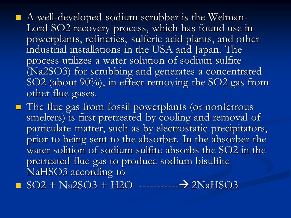 A well-developed sodium scrubber is the Welman- Lord SO2 recovery process, which has found use in powerplants, refineries, sulferic acid plants, and other industrial installations in the USA and Japan.