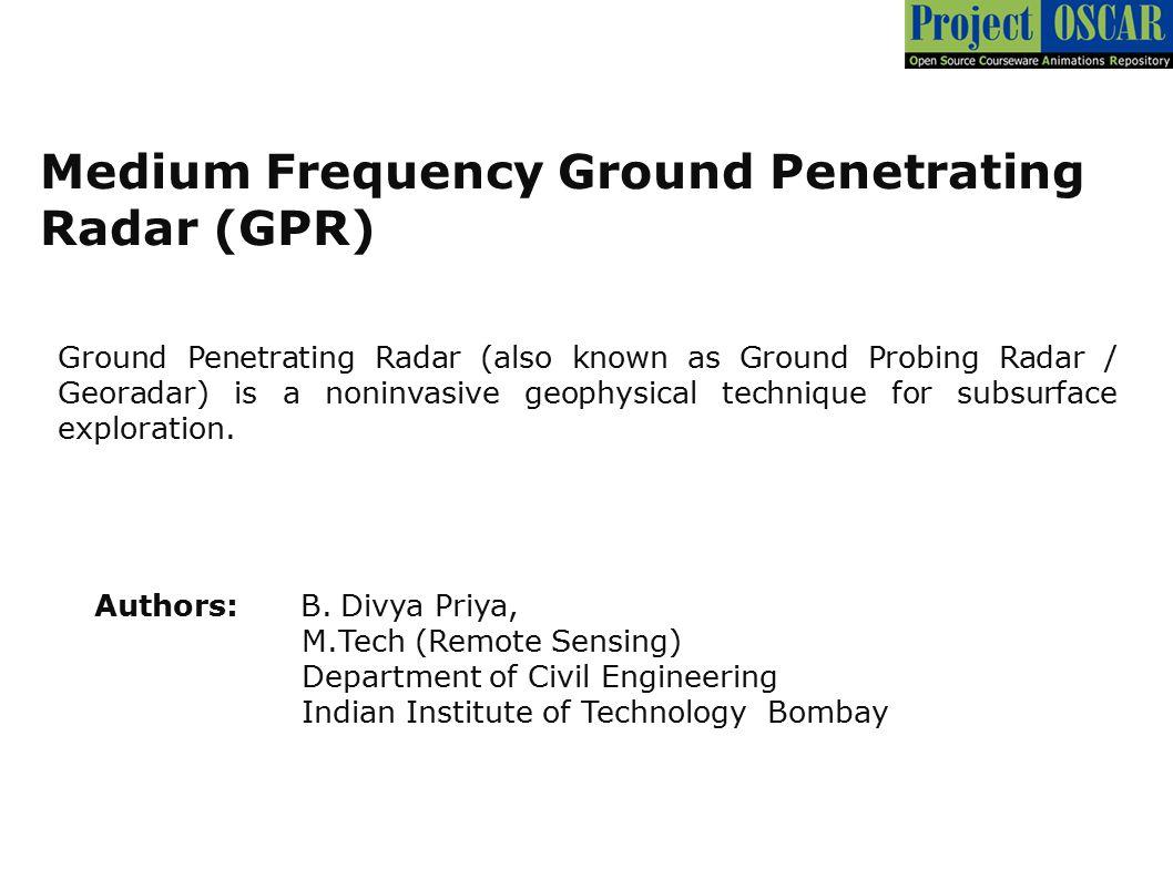 Medium Frequency Ground Penetrating Radar (GPR) Authors: B. Divya Priya, M.Tech (Remote Sensing)  Department of Civil Engineering Indian Institute of