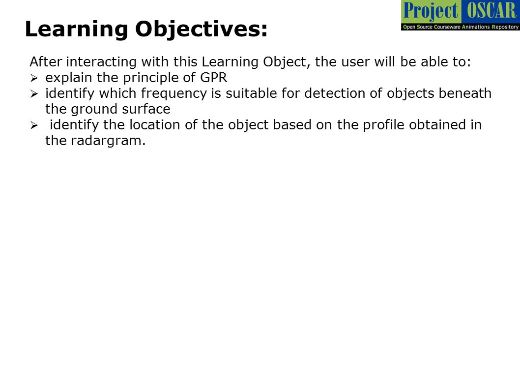 Learning Objectives: After interacting with this Learning Object, the user will be able to:  explain the principle of GPR  identify which frequency