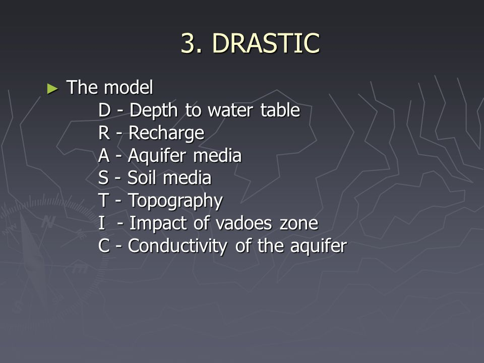 3. DRASTIC ► The model D - Depth to water table R - Recharge A - Aquifer media S - Soil media T - Topography I - Impact of vadoes zone C - Conductivit