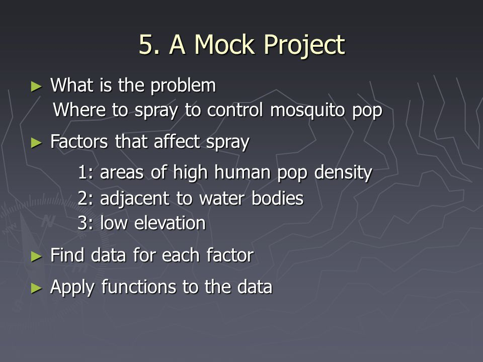 5. A Mock Project ► What is the problem Where to spray to control mosquito pop Where to spray to control mosquito pop ► Factors that affect spray 1: a