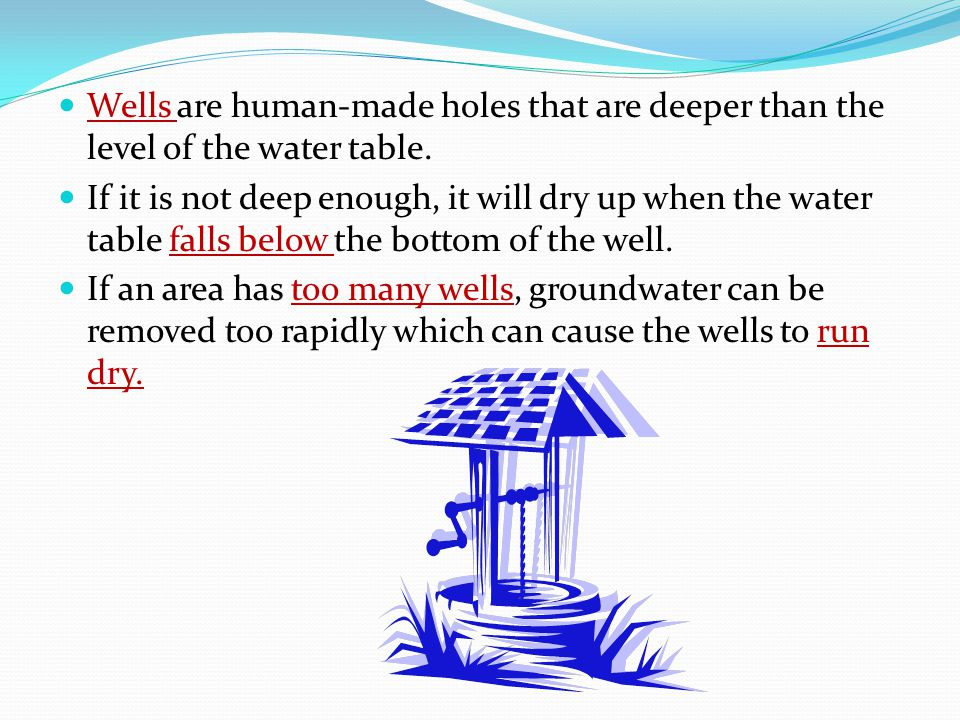 Wells are human-made holes that are deeper than the level of the water table. If it is not deep enough, it will dry up when the water table falls belo