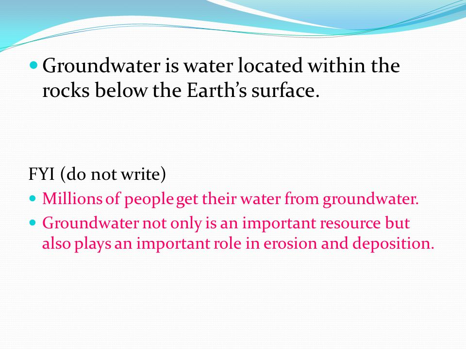 Groundwater is water located within the rocks below the Earth's surface. FYI (do not write) Millions of people get their water from groundwater. Groun