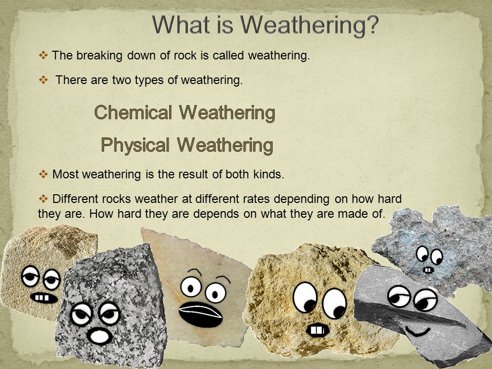  The breaking down of rock is called weathering.  There are two types of weathering.  Most weathering is the result of both kinds.  Different rock