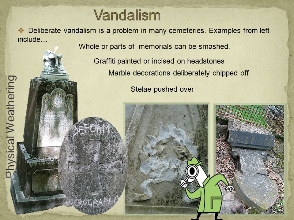 Whole or parts of memorials can be smashed.  Deliberate vandalism is a problem in many cemeteries. Examples from left include… Graffiti painted or in