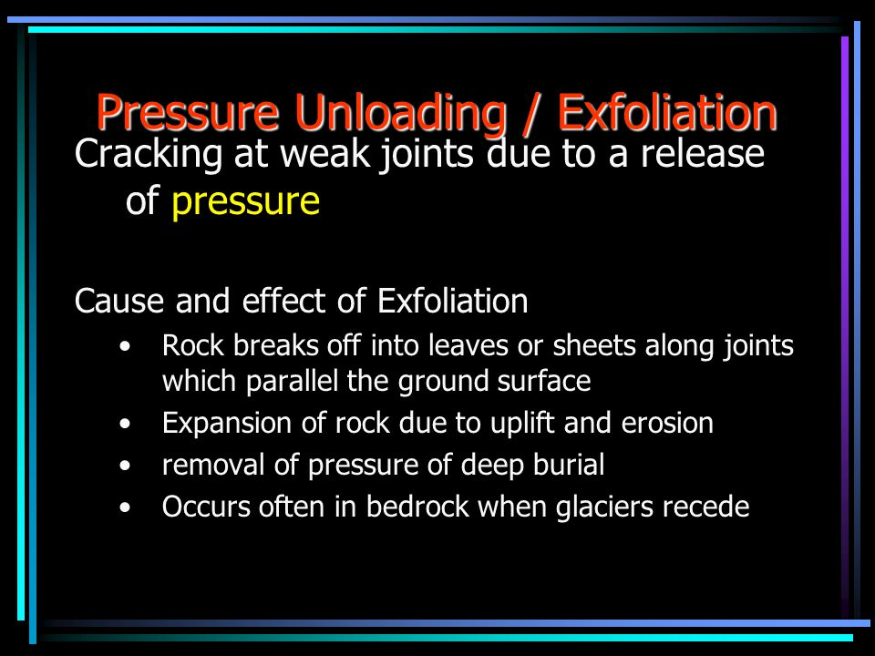 Pressure Unloading / Exfoliation Cracking at weak joints due to a release of pressure Cause and effect of Exfoliation Rock breaks off into leaves or s