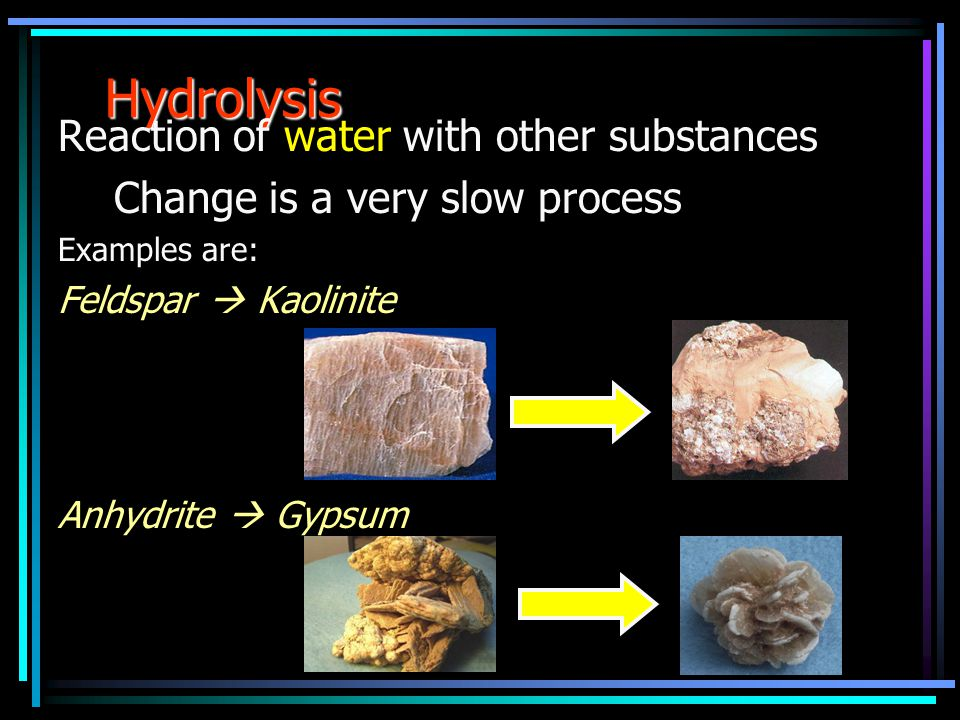 Hydrolysis Reaction of water with other substances Change is a very slow process Examples are: Feldspar  Kaolinite Anhydrite  Gypsum