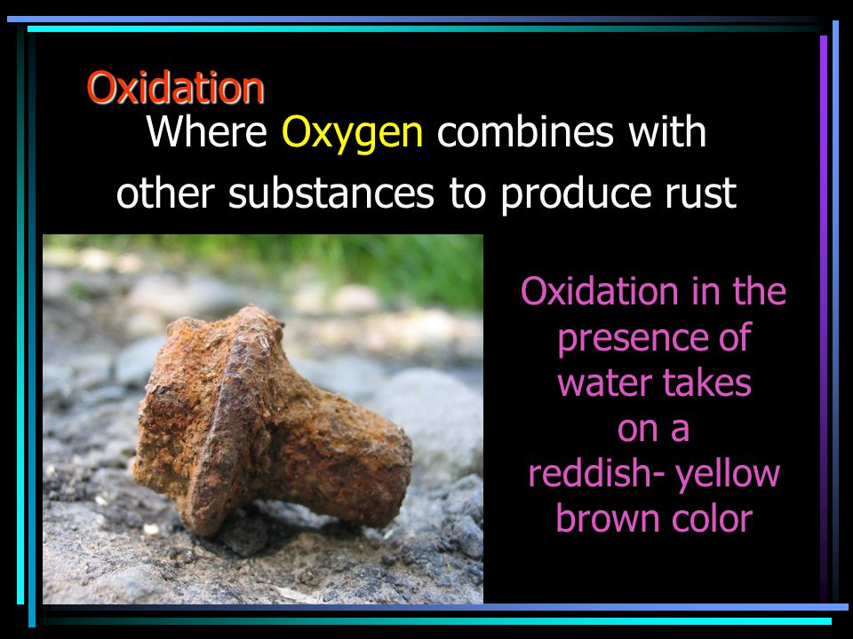 Oxidation Where Oxygen combines with other substances to produce rust Oxidation in the presence of water takes on a reddish- yellow brown color