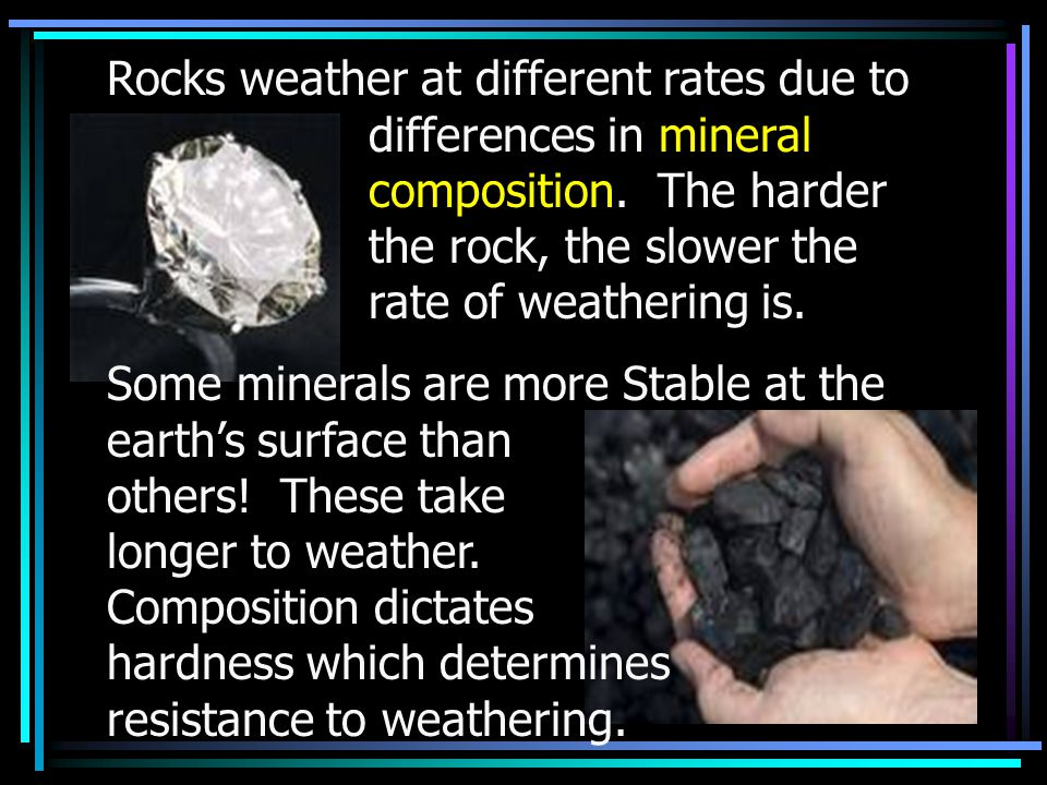 Rocks weather at different rates due to differences in mineral composition. The harder the rock, the slower the rate of weathering is. Some minerals a