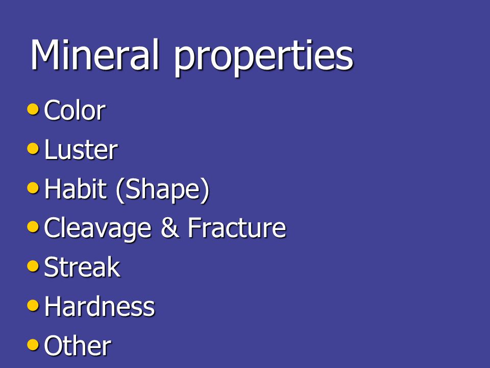 Mineral properties Color Color Luster Luster Habit (Shape) Habit (Shape) Cleavage & Fracture Cleavage & Fracture Streak Streak Hardness Hardness Other Other